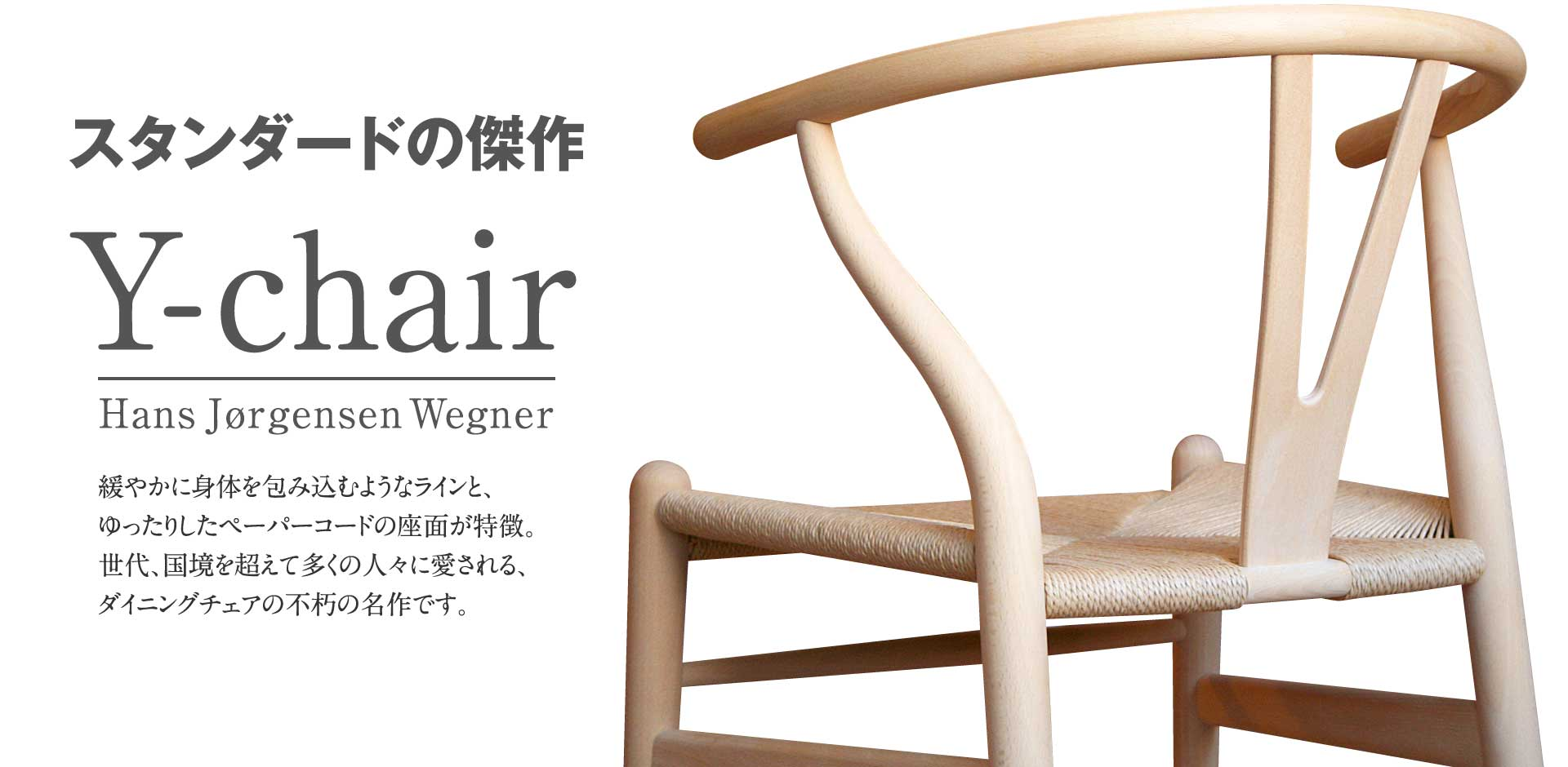 スタンダードの傑作 Y-chair 緩やかに身体を包み込むようなラインと、ゆったりしたペーパーコードの座面が特徴。世代、国境を超えて多くの人々に愛される、ダイニングチェアの不朽の名作です。
